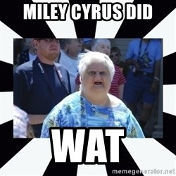 wat lady - Miley Cyrus did wat