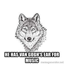 Sarcastic Wolf -  He has Van Gogh's ear for music