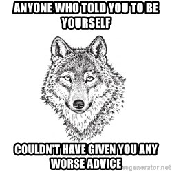 Sarcastic Wolf - Anyone who told you to be yourself  couldn't have given you any worse advice