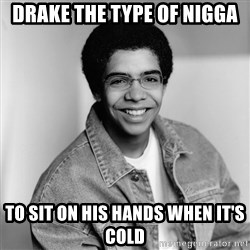 Old School Drake - DRAKE THE TYPE OF NIGGA TO SIT ON HIS HANDS WHEN IT'S COLD