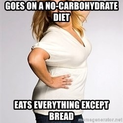 Average american woman - goes on a no-carbohydrate diet eats everything except bread
