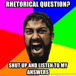 sparta - rhetorical question? shut up and listen to my answers