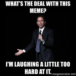 what's the deal? Seinfeld - what's the deal with this meme? I'm laughing a little too hard at it.