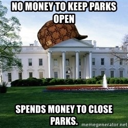 scumbag whitehouse - No money to keep parks open spends money to close parks.
