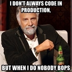 The Most Interesting Man In The World - I don't always code in production, but when I do nobody bops