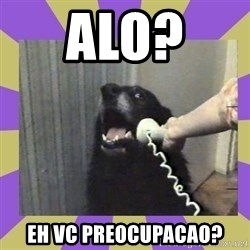 Yes, this is dog! - Alo?  Eh vc preocupacao?