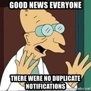Professor Farnsworth - good news everyone there were no duplicate notifications