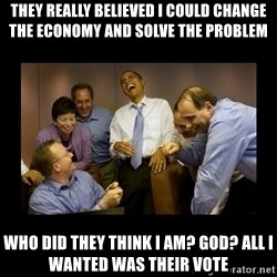 obama laughing  - they really believed i could change the economy and solve the problem who did they think i am? God? all i wanted was their vote