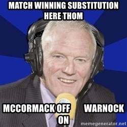 Optimistic Eddie Gray  - Match winning substitution here thom McCormack off        Warnock on