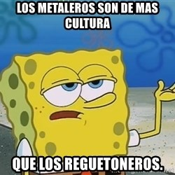 I'll have you know Spongebob - los metaleros son de mas cultura que los reguetoneros.