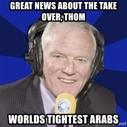 Optimistic Eddie Gray  - great news about the take over, thom worlds tightest arabs