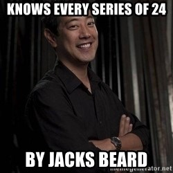 Most Interesting Geek In The World - Knows every series of 24 By Jacks beard