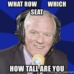 Optimistic Eddie Gray  - what row         which seat how tall are you