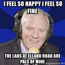 Optimistic Eddie Gray  -  I feel so happy I feel so fine  The lads at Elland Road are pals of mine