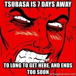 Rage Face - Tsubasa is 7 days away To long to get here, and ends too soon