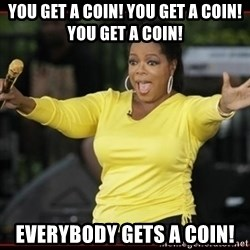 Overly-Excited Oprah!!!  - you get a coin! you get a coin! you get a coin! everybody gets a coin!