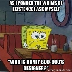 "Coffee shop spongebob - as I ponder the whims of existence I ask myself ""who is Honey boo-boo's designer?"""