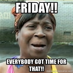 Ain't Nobody got time fo that - Friday!!  Everybody got time for that!!