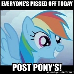 Post Ponies - everyone's pissed off today POST PONy's!