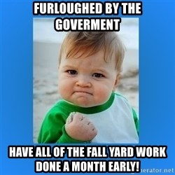 yes baby 2 - Furloughed by the Goverment Have all of the Fall yard work done a month early!