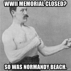 overly manlyman - WWII memorial closed? So was Normandy Beach.