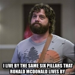 Alan Hangover -   I live by the same six pillars that Ronald McDonald lives by