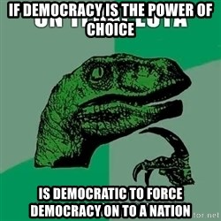 Velociraptor Filosofo - If democracy is the power of choice Is democratic to force democracy on to a nation
