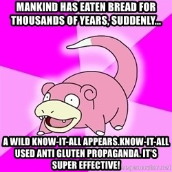 Slowpoke - Mankind has eaten bread for thousands of years, suddenly... A wild know-it-all appears.Know-it-all used anti gluten propaganda. it's super effective!