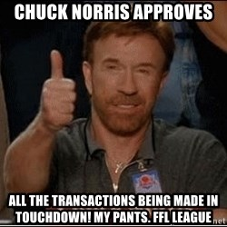 Chuck Norris Approves - Chuck Norris APproves all the transactions being made in touchdown! my pants. ffl league
