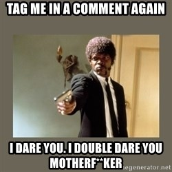 doble dare you  - Tag me in a comment again I dare you. I double dare you motherf**ker