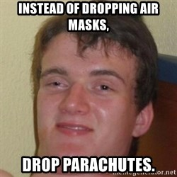 10guy - Instead of dropping air masks, drop parachutes.
