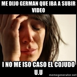 First World Problems - me dijo german que iba a subir video i no me iso caso el cojudo u.u