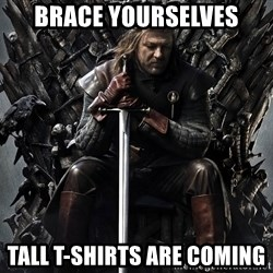 Eddard Stark - BRACE YOURSELVES TALL T-SHIRTS ARE COMING