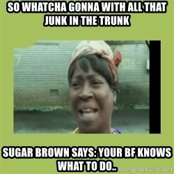 Sugar Brown - So whatcha gonna with all that junk in the trunk Sugar Brown says: Your BF knows what to do..