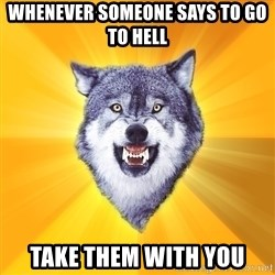 Courage Wolf - Whenever someone says to go to hell take them with you