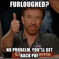 Chuck Norris Approves - Furloughed?  No probelm, you''ll get back pay.