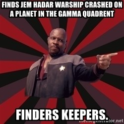 The Sisko - Finds Jem Hadar warship crashed on a planet in the Gamma quadrent Finders keepers.