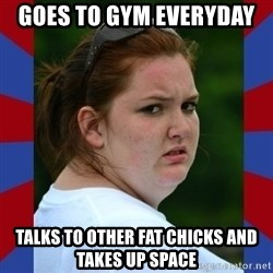 Fat Girlfriend in Denail - goes to gym everyday  talks to other fat chicks and takes up space
