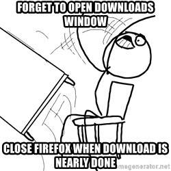 Desk Flip Rage Guy - forget to open downloads window close firefox when download is nearly done