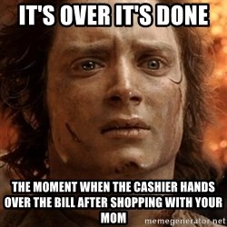 frodo it's over - it's over it's done  the moment when the cashier hands over the bill after shopping with your mom