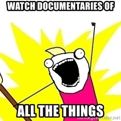 X ALL THE THINGS - Watch documentaries of all the things