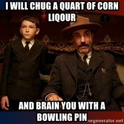 There will be blood - i will chug a quart of corn liqour and brain you with a bowling pin