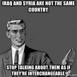 Correction Guy - Iraq and Syria are not the same country. Stop talking about them as if they're interchangeable.