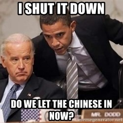 Obama Biden Concerned - i shut it down do we let the chinese in now?