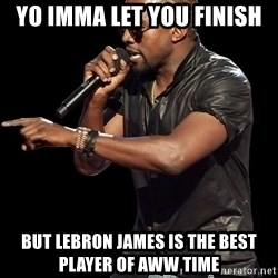 Kanye West - YO IMMA LET YOU FINISH BUT LEBRON JAMES IS THE BEST PLAYER OF AWW TIME
