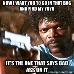 Pulp Fiction - Now i want you to go in that bag and find my yoyo It's the one that says Bad Ass on it