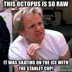 Gordon Ramsay - this octopus is so raw it was skating on the ice with the stanley cup!