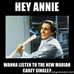 american psycho axe - Hey Annie Wanna listen to the new Mariah Carey single?