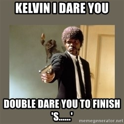 doble dare you  - Kelvin I dare you Double dare you to finish 's......'