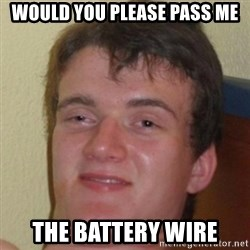 10guy - Would you please pass me the battery wire